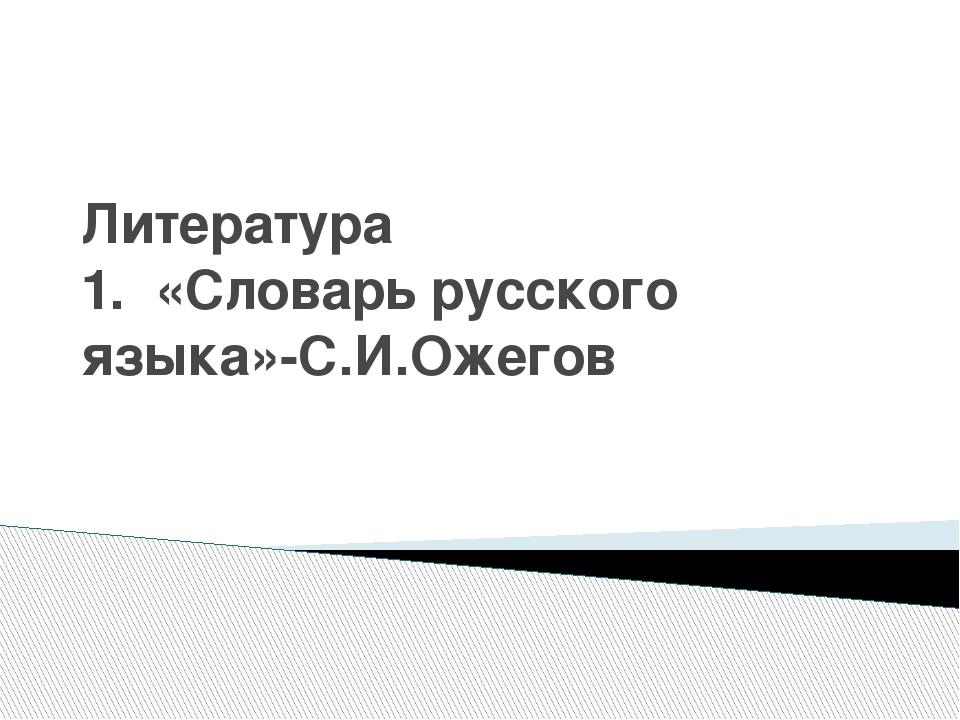 Литература 1. «Словарь русского языка»-С.И.Ожегов