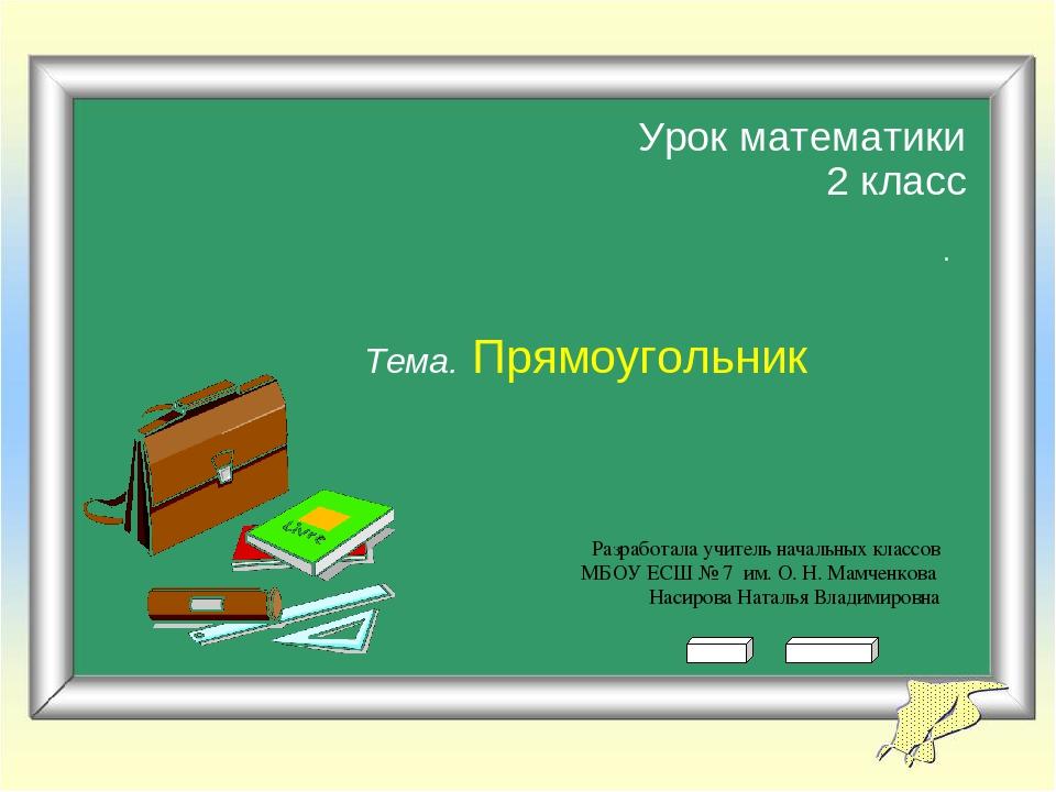 Урок математики 2 класс Тема. Прямоугольник Разработала учитель начальных кла...