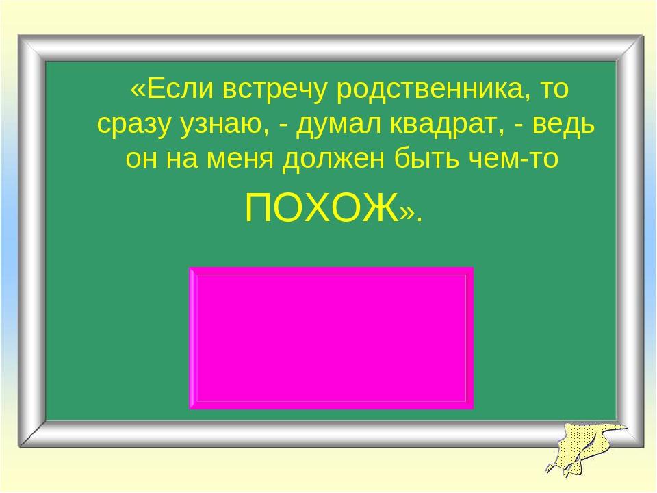 «Если встречу родственника, то сразу узнаю, - думал квадрат, - ведь он на м...