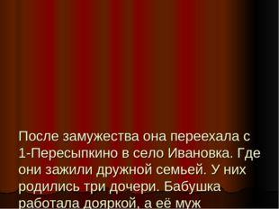 После замужества она переехала с 1-Пересыпкино в село Ивановка. Где они зажи