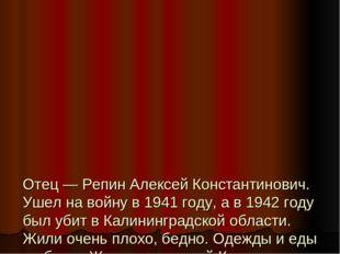 Отец — Репин Алексей Константинович. Ушел на войну в 1941 году, а в 1942 год