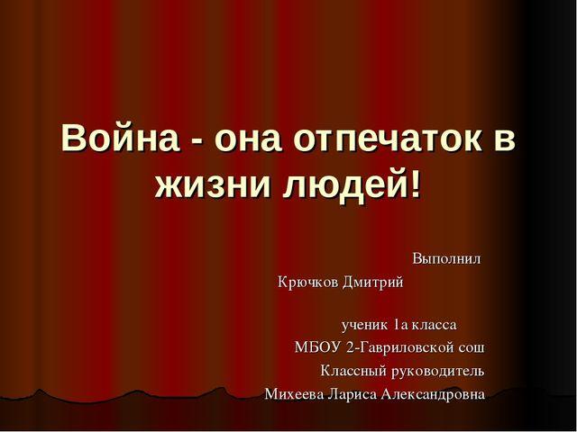 Война - она отпечаток в жизни людей! Выполнил Крючков Дмитрий ученик 1а класс...
