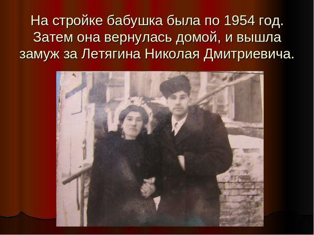 На стройке бабушка была по 1954 год. Затем она вернулась домой, и вышла замуж...