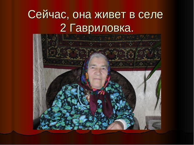 Сейчас, она живет в селе 2 Гавриловка.