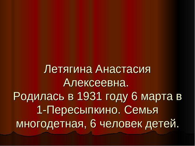 Летягина Анастасия Алексеевна. Родилась в 1931 году 6 марта в 1-Пересыпкино....