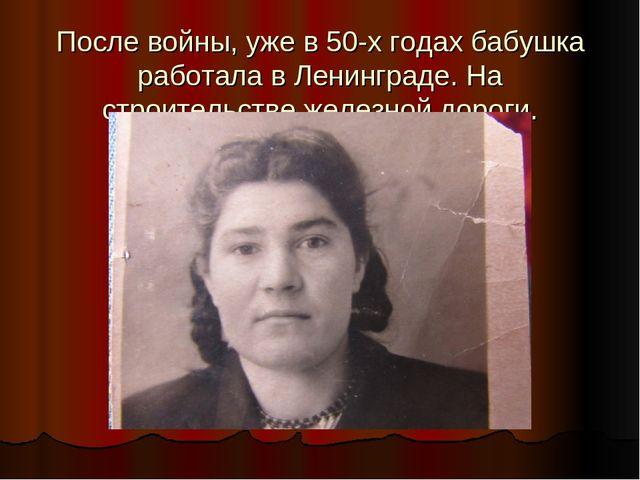 После войны, уже в 50-х годах бабушка работала в Ленинграде. На строительстве...