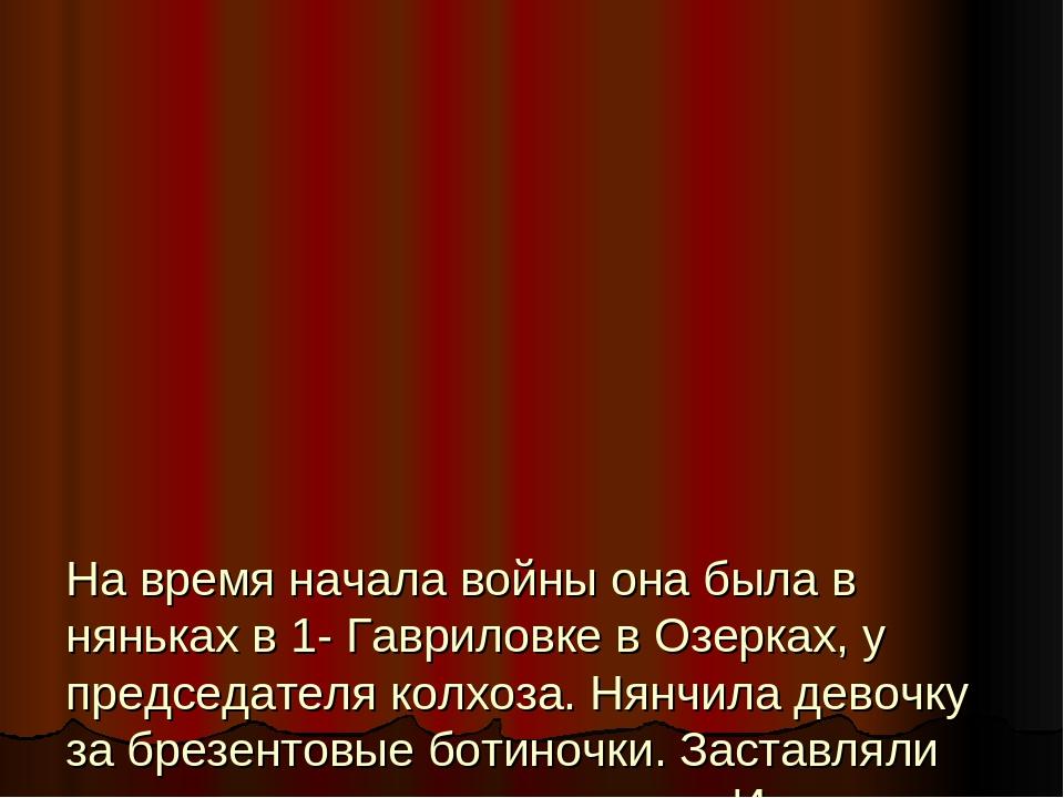 На время начала войны она была в няньках в 1- Гавриловке в Озерках, у предсе...