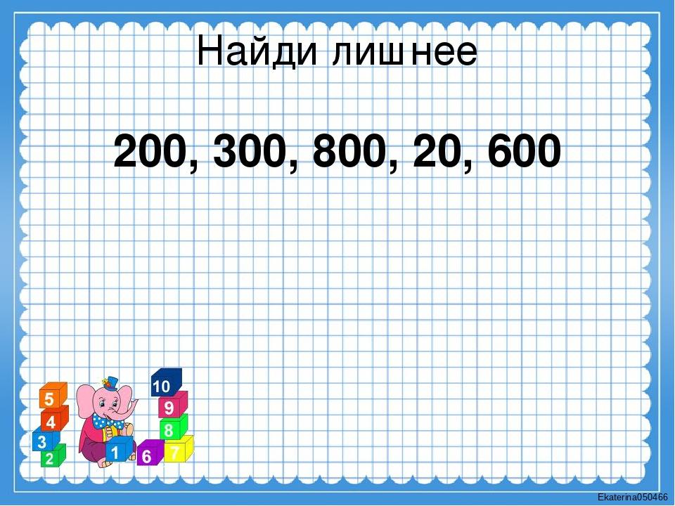 Найди лишнее 200, 300, 800, 20, 600 Ekaterina050466