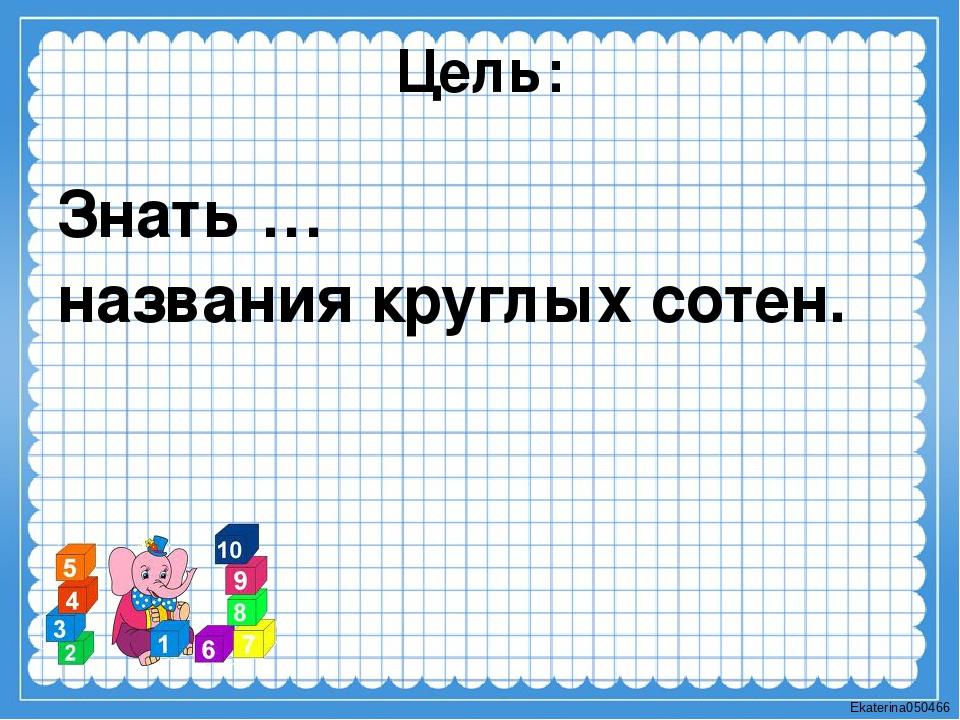 Цель: Знать … названия круглых сотен. Ekaterina050466