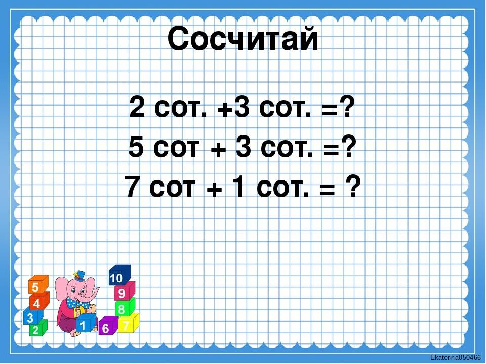 Сосчитай 2 сот. +3 сот. =? 5 сот + 3 сот. =? 7 сот + 1 сот. = ? Ekaterina050466