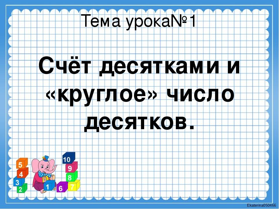 Тема урока№1 Счёт десятками и «круглое» число десятков. Ekaterina050466