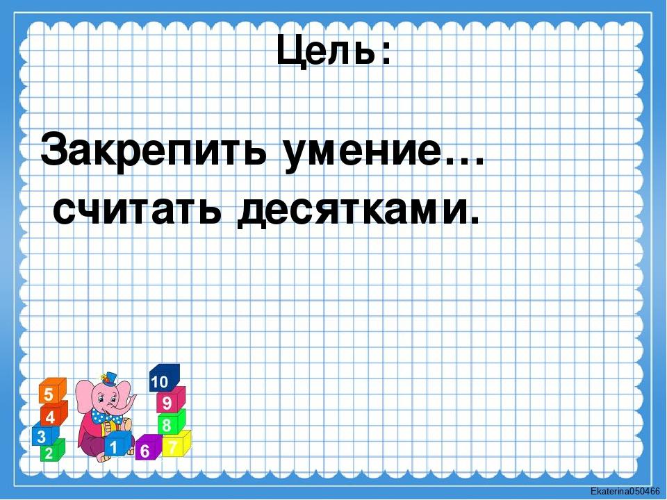 Цель: Закрепить умение… считать десятками. Ekaterina050466
