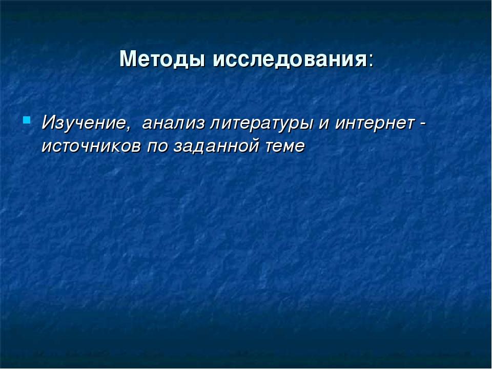 Методы исследования: Изучение, анализ литературы и интернет - источников по з...