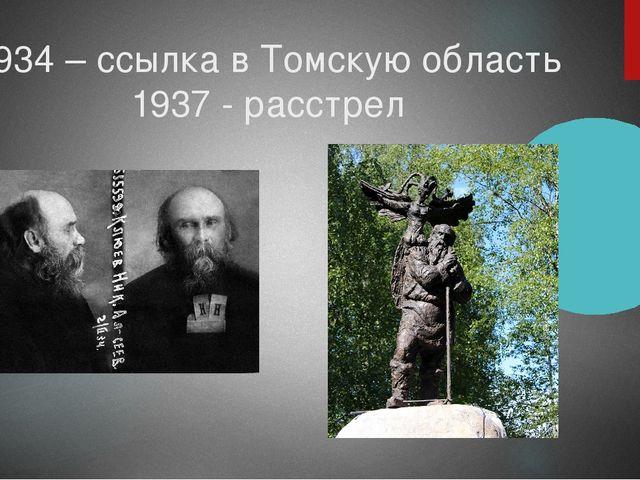 1934 – ссылка в Томскую область 1937 - расстрел