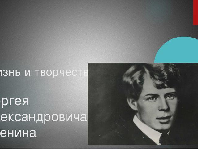 Жизнь и творчество Сергея Александровича Есенина