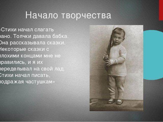 Начало творчества «Стихи начал слагать рано. Толчки давала бабка. Она рассказ...