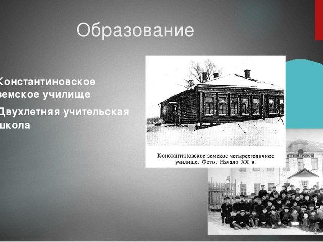 Образование Константиновское земское училище Двухлетняя учительская школа