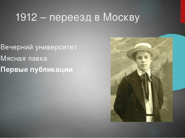 1912 – переезд в Москву Вечерний университет Мясная лавка Первые публикации