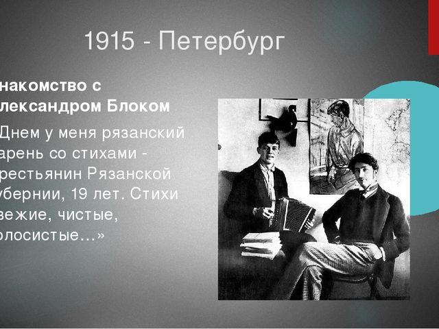 1915 - Петербург Знакомство с Александром Блоком «Днем у меня рязанский парен...