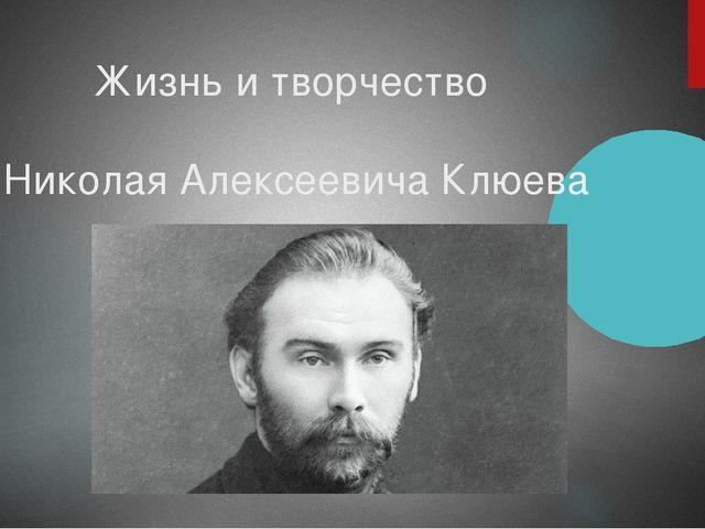 Жизнь и творчество Николая Алексеевича Клюева