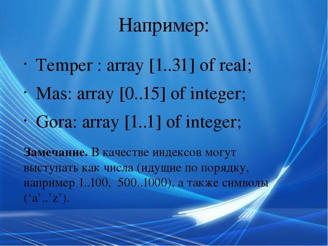 Например: Temper : array [1..31] of real; Mas: array [0..15] of integer; Gora...