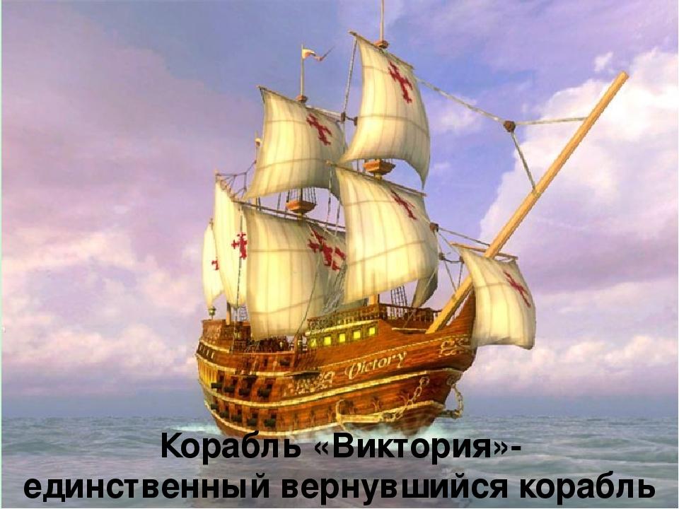 Корабль «Виктория»- единственный вернувшийся корабль