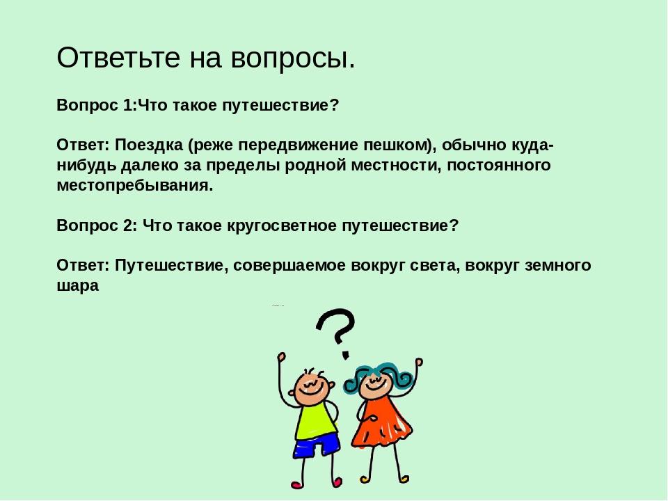 Ответьте на вопросы. Вопрос 1:Что такое путешествие? Ответ: Поездка (реже пер...
