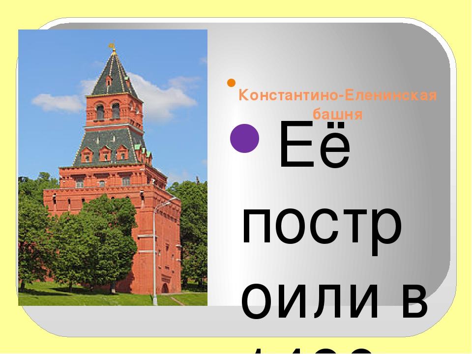 Константино-Еленинская башня   Её построили в 1490 году и использовал...