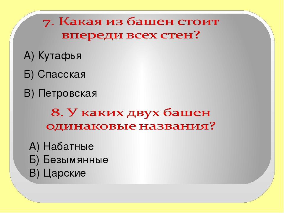 А) Кутафья  А) Кутафья  Б) Спасская  В) Петровская