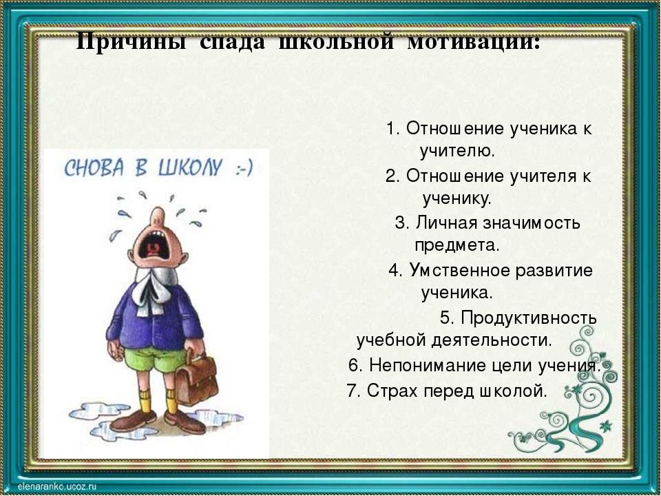 Причины спада школьной мотивации: 1. Отношение ученика к учителю. 2. Отношени...