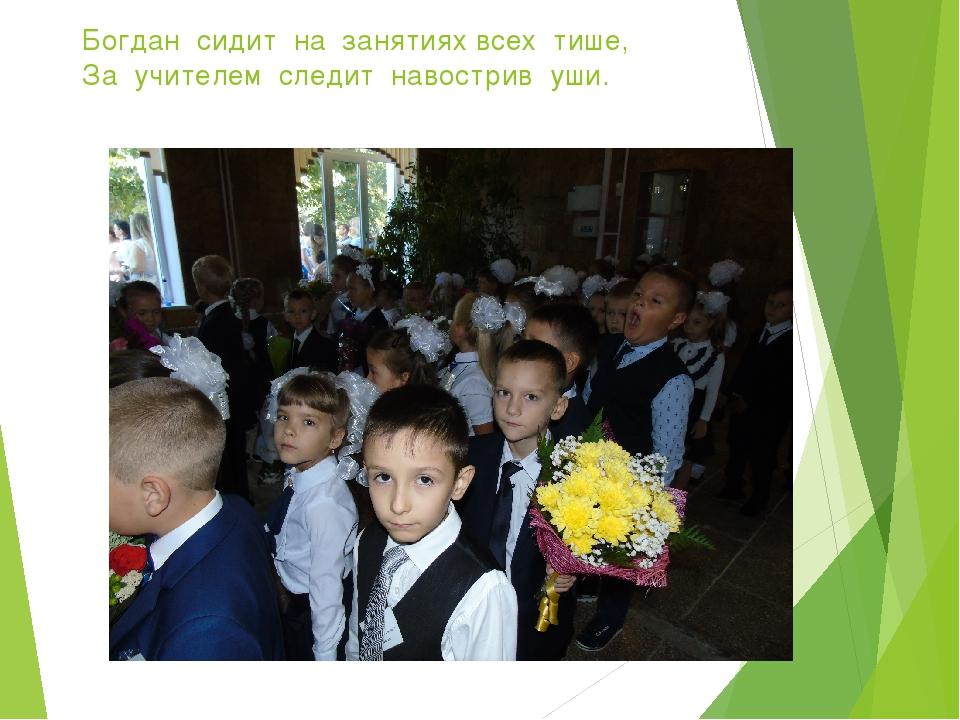 Богдан сидит на занятиях всех тише, За учителем следит навострив уши.