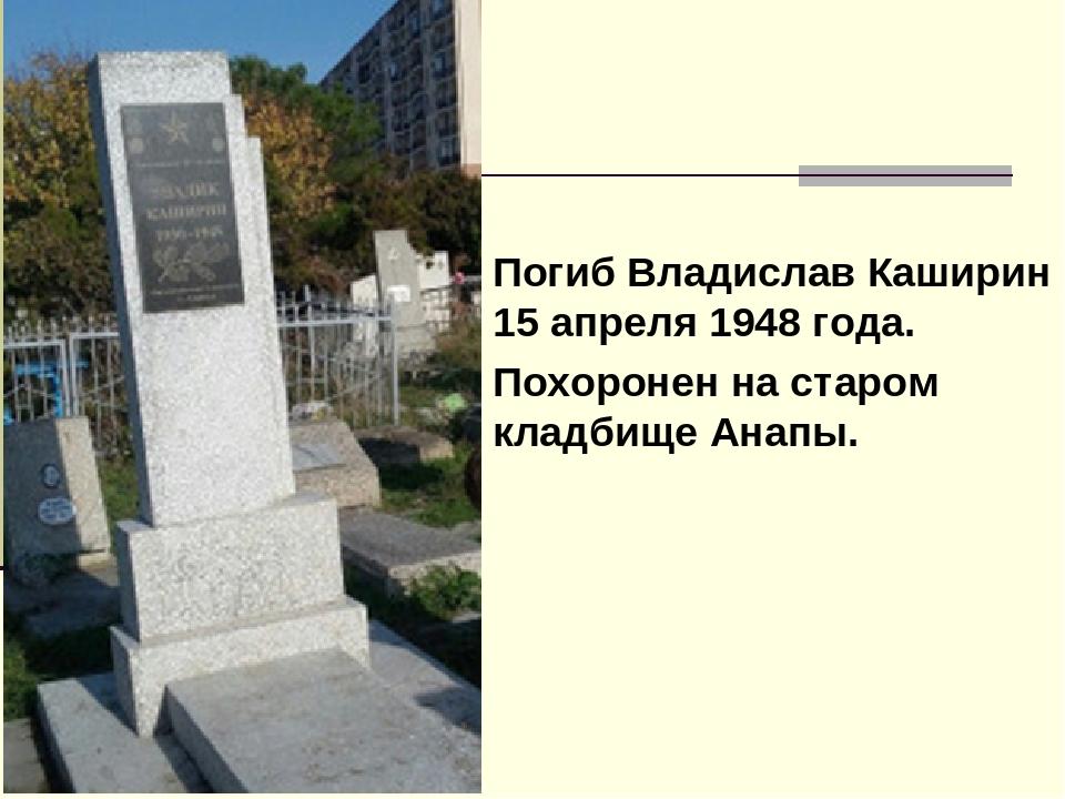 Погиб Владислав Каширин 15 апреля 1948 года. Похоронен на старом кладбище Ан...