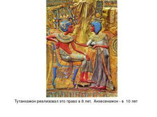 Тутанхамон реализовал это право в 8 лет, Анхесенамон - в 10 лет
