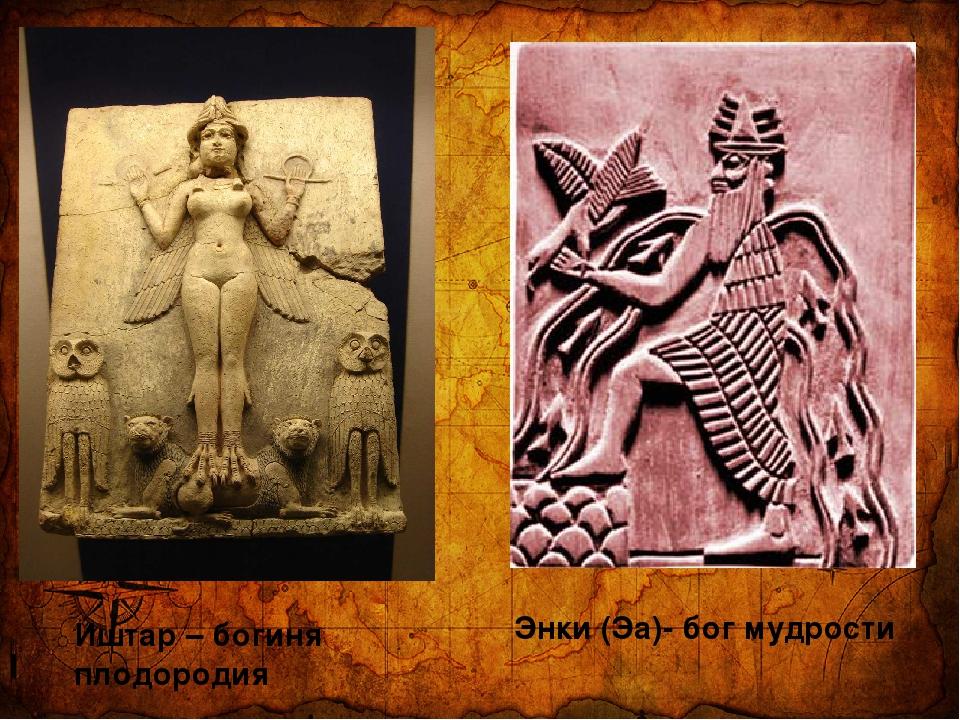 Иштар – богиня плодородия Энки (Эа)- бог мудрости
