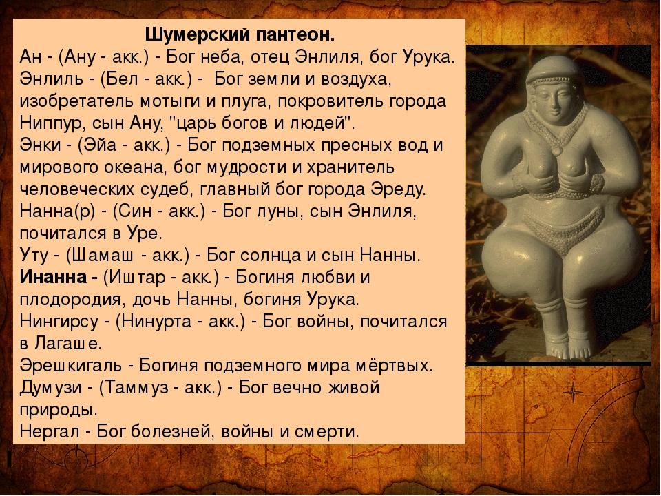 Шумерский пантеон. Ан - (Ану - акк.) - Бог неба, отец Энлиля, бог Урука. Энл...