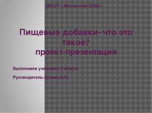МКОУ « Мосинская ООШ» Пищевые добавки- что это такое? проект-презентация Выпо