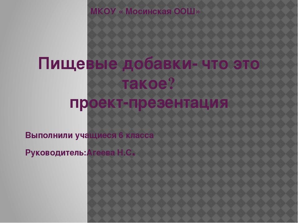 МКОУ « Мосинская ООШ» Пищевые добавки- что это такое? проект-презентация Выпо...