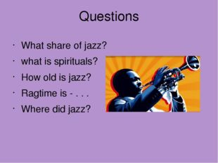 Questions What share of jazz? what is spirituals? How old is jazz? Ragtime is
