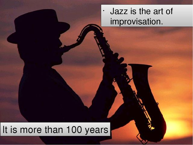Jazz is the art of improvisation. It is more than 100 years