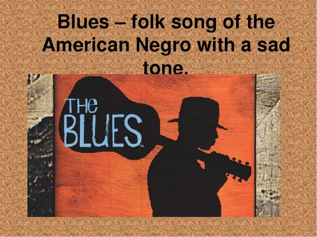 Blues – folk song of the American Negro with a sad tone.