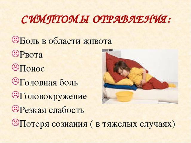 СИМПТОМЫ ОТРАВЛЕНИЯ: Боль в области живота Рвота Понос Головная боль Головокр...