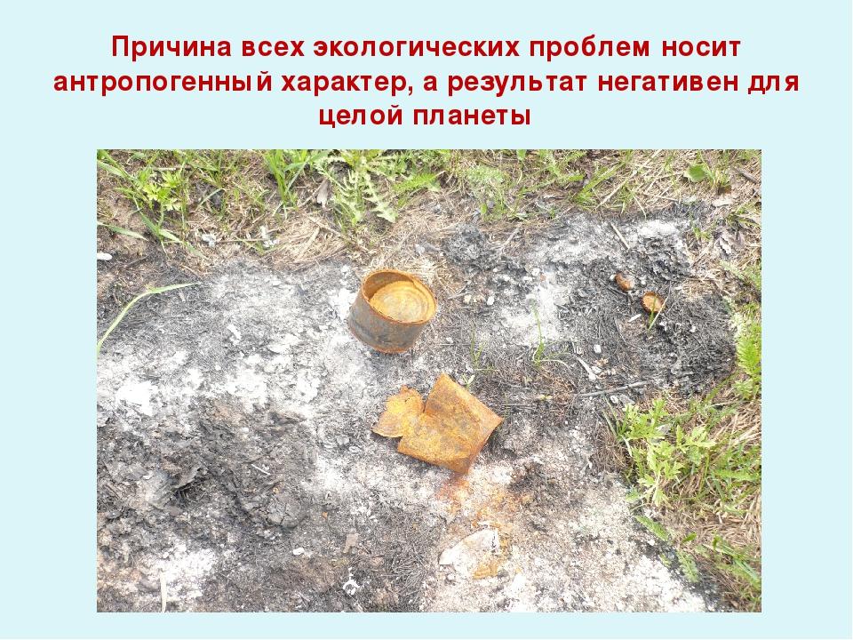 Причина всех экологических проблем носит антропогенный характер, а результат...