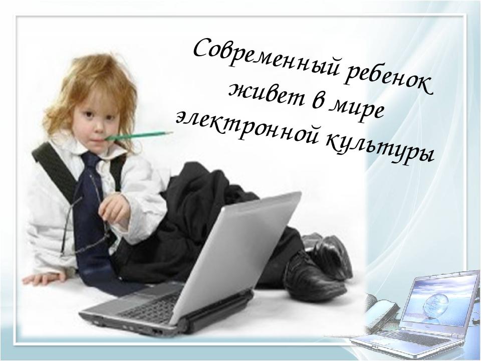 Современный ребенок живет в мире электронной культуры