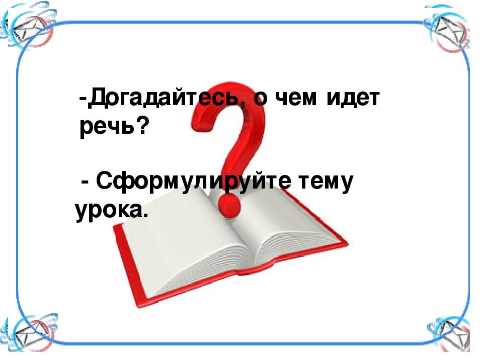 -Догадайтесь, о чем идет речь? - Сформулируйте тему урока.