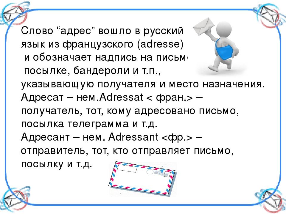 """Слово """"адрес"""" вошло в русский язык из французского (adresse) и обозначает над..."""
