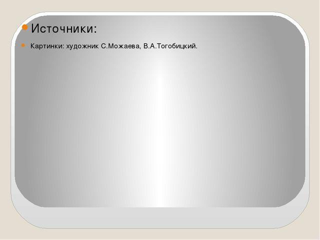 Источники: Картинки: художник С.Можаева, В.А.Тогобицкий.