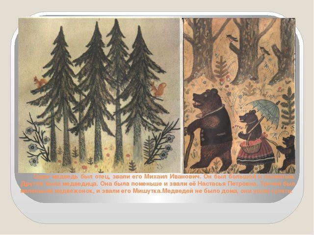 Один медведь был отец, звали его Михаил Иванович. Он был большой и лохматый....