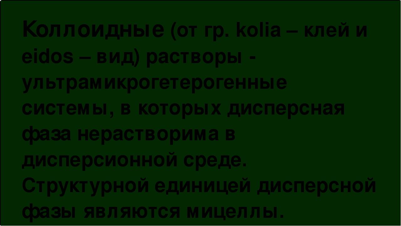 Коллоидные (от гр. kolia – клей и eidos – вид) растворы - ультрамикрогетероге...