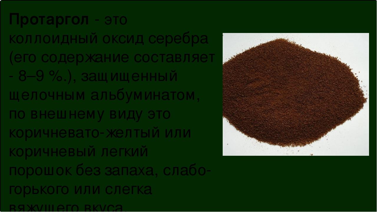 Протаргол - это коллоидный оксид серебра (его содержание составляет - 8–9 %.)...