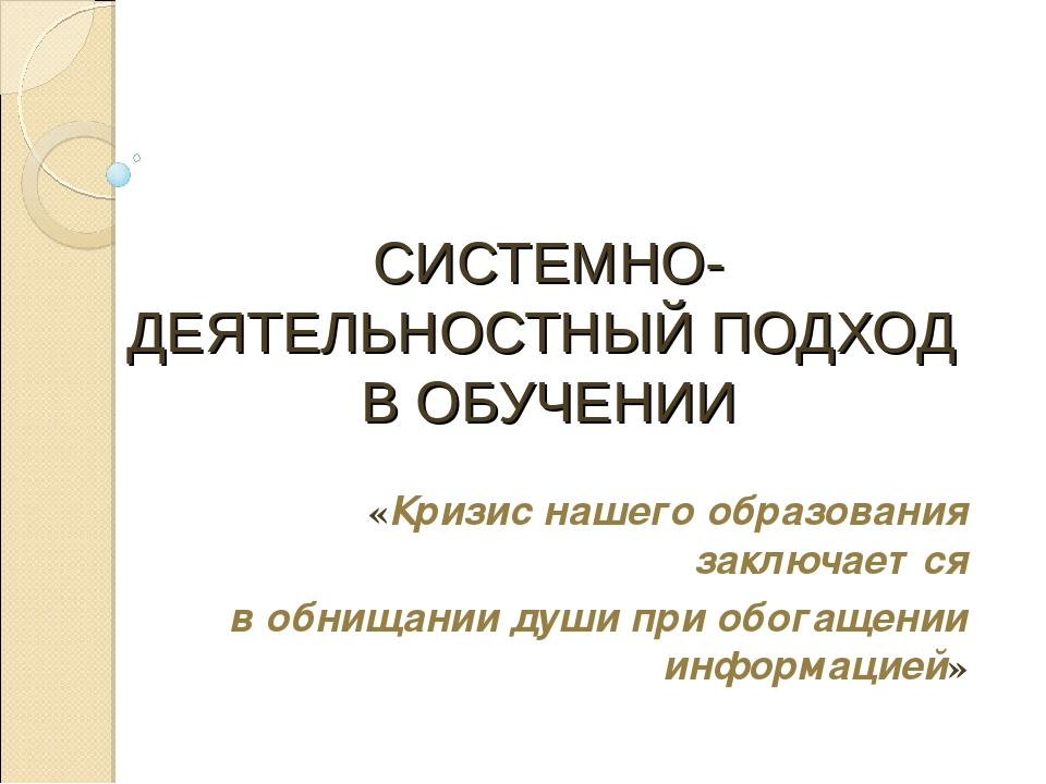 СИСТЕМНО-ДЕЯТЕЛЬНОСТНЫЙ ПОДХОД В ОБУЧЕНИИ «Кризис нашего образования заключае...